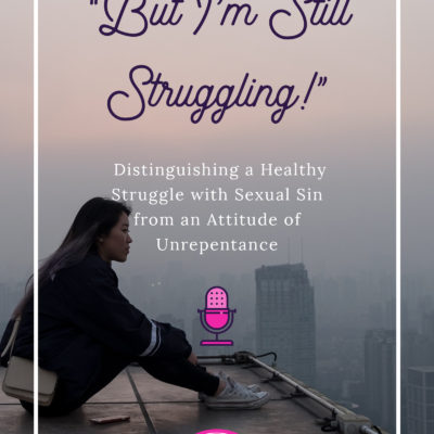 """But I'm Still Struggling!"": Distinguishing a Healthy Struggle with Sexual Sin from an Attitude of Unrepentance"